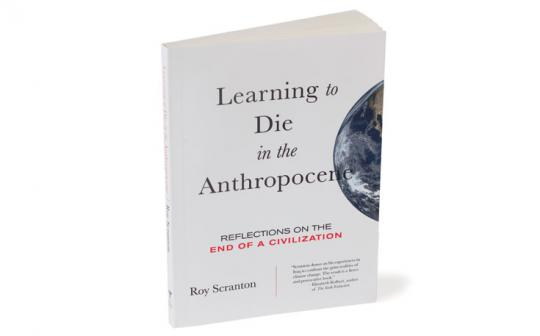 In Learning to Die in the Anthropocene, Roy Scranton explores the global failure to address the climate crisis.