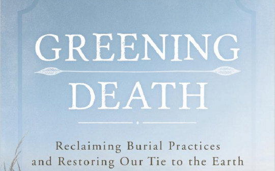 Greening Death: Reclaiming Burial Practices and Restoring Our Tie to the Earth by Suzanne Kelly, Rowman and Littlefield Publishers, Inc. (2015)